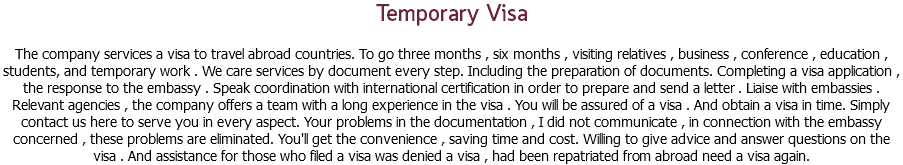 Temporary Visa The company services a visa to travel abroad countries. To go three months , six months , visiting relatives , business , conference , education , students, and temporary work . We care services by document every step. Including the preparation of documents. Completing a visa application , the response to the embassy . Speak coordination with international certification in order to prepare and send a letter . Liaise with embassies . Relevant agencies , the company offers a team with a long experience in the visa . You will be assured of a visa . And obtain a visa in time. Simply contact us here to serve you in every aspect. Your problems in the documentation , I did not communicate , in connection with the embassy concerned , these problems are eliminated. You'll get the convenience , saving time and cost. Willing to give advice and answer questions on the visa . And assistance for those who filed a visa was denied a visa , had been repatriated from abroad need a visa again.
