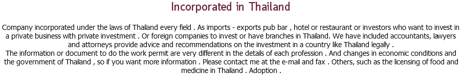 Incorporated in Thailand Company incorporated under the laws of Thailand every field . As imports - exports pub bar , hotel or restaurant or investors who want to invest in a private business with private investment . Or foreign companies to invest or have branches in Thailand. We have included accountants, lawyers and attorneys provide advice and recommendations on the investment in a country like Thailand legally . The information or document to do the work permit are very different in the details of each profession . And changes in economic conditions and the government of Thailand , so if you want more information . Please contact me at the e-mail and fax . Others, such as the licensing of food and medicine in Thailand . Adoption .