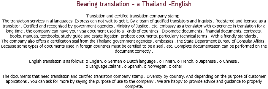 Bearing translation - a Thailand -English Translation and certified translation company stamp . The translation services in all languages. Express can not wait to get it. By a team of qualified translators and linguists . Registered and licensed as a translator . Certified and recognised by government agencies . Ministry of Justice , etc. embassy as a translator with experience in translation for a long time , the company can have your visa document used to all kinds of countries . Diplomatic documents , financial documents, contracts, books, manuals, textbooks, study guide and estate litigation, probate documents, particularly technical terms . With a friendly standards . The company also offers a certification seal from the Thailand government agencies , embassies , the State Department Bureau of Consular Affairs . Because some types of documents used in foreign countries must be certified to be a seal , etc. Complete documentation can be performed on the document correctly . English translation is as follows; o English. o German o Dutch language . o Finnish. o French. o Japanese . o Chinese . o Language Italians . o Spanish. o Norwegian. o other The documents that need translation and certified translation company stamp . Diversity by country. And depending on the purpose of customer applications . You can ask for more by saying the purpose of use to the company . We are happy to provide advice and guidance to properly complete.