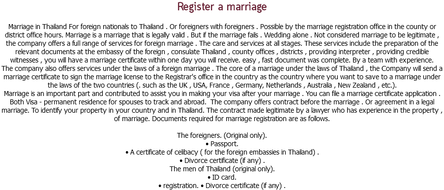 Register a marriage Marriage in Thailand For foreign nationals to Thailand . Or foreigners with foreigners . Possible by the marriage registration office in the county or district office hours. Marriage is a marriage that is legally valid . But if the marriage fails . Wedding alone . Not considered marriage to be legitimate , the company offers a full range of services for foreign marriage . The care and services at all stages. These services include the preparation of the relevant documents at the embassy of the foreign , consulate Thailand , county offices , districts , providing interpreter , providing credible witnesses , you will have a marriage certificate within one day you will receive. easy , fast document was complete. By a team with experience. The company also offers services under the laws of a foreign marriage . The core of a marriage under the laws of Thailand , the Company will send a marriage certificate to sign the marriage license to the Registrar's office in the country as the country where you want to save to a marriage under the laws of the two countries (. such as the UK , USA, France , Germany, Netherlands , Australia , New Zealand , etc.). Marriage is an important part and contributed to assist you in making your visa after your marriage . You can file a marriage certificate application . Both Visa - permanent residence for spouses to track and abroad. The company offers contract before the marriage . Or agreement in a legal marriage. To identify your property in your country and in Thailand. The contract made legitimate by a lawyer who has experience in the property , of marriage. Documents required for marriage registration are as follows. The foreigners. (Original only). • Passport. • A certificate of celibacy ( for the foreign embassies in Thailand) . • Divorce certificate (if any) . The men of Thailand (original only). • ID card. • registration. • Divorce certificate (if any) .