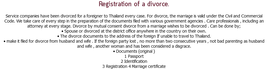 Registration of a divorce. Service companies have been divorced for a foreigner to Thailand every case. For divorce, the marriage is valid under the Civil and Commercial Code. We take care of every step in the preparation of the documents filed with various government agencies . Care professionals , including an attorney at every stage. Divorce by mutual consent divorce from a marriage wishes to be divorced . Can be done by; • Spouse or divorced at the district office anywhere in the country on their own. • The divorce documents to the address of the foreign If unable to travel to Thailand. • make it filed for divorce from husband and wife . If the foreign party lost , no more than two consecutive years , not bad parenting as husband and wife , another woman and has been considered a disgrace. • Documents (original ) 1 Passport 2 Identification 3 Registration 4 Marriage certificate