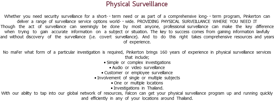 Physical Surveillance Whether you need security surveillance for a short-‐term need or as part of a comprehensive long-‐term program, Pinkerton can deliver a range of surveillance service options world-‐wide. PROVIDING PHYSICAL SURVEILLANCE WHERE YOU NEED IT Though the act of surveillance can seemingly be done by most anyone, professional surveillance can make the key difference when trying to gain accurate information on a subject or situation. The key to success comes from gaining information lawfully and without discovery of the surveillance (i.e. covert surveillance). And to do this right takes comprehensive resources and years of experience. No maFer what form of a particular investigation is required, Pinkerton brings 160 years of experience in physical surveillance services that include; • Simple or complex investigations • Audio or video surveillance • Customer or employee surveillance • Involvement of single or multiple subjects • One or multiple locations • Investigations in Thailand. With our ability to tap into our global network of resources, Falcon can get your physical surveillance program up and running quickly and efficiently in any of your locations around Thailand.